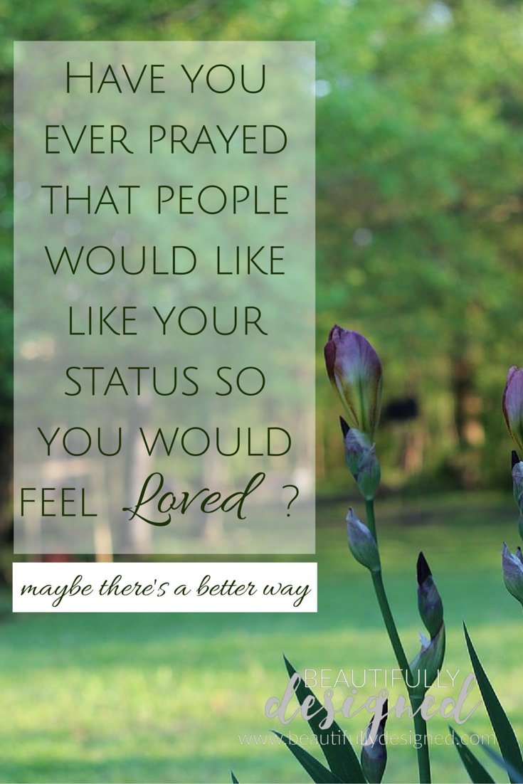 Have you ever prayed that people would like your status so you would feel loved?  maybe there is a better way