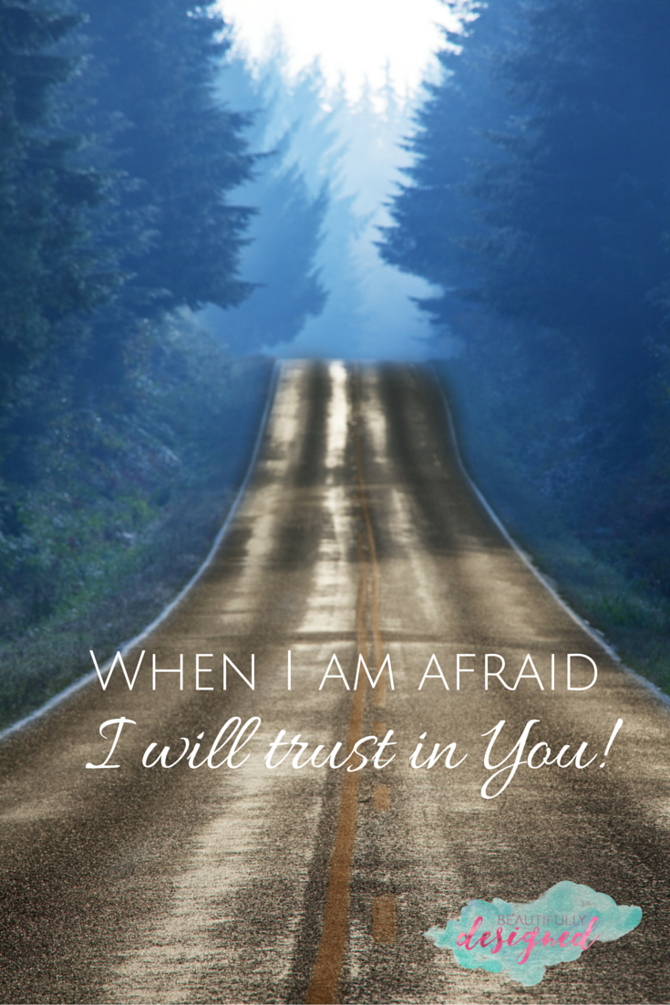 when I am afraid, I will trust in YOU!